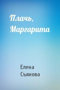 Плачь, Маргарита