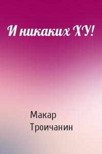 Макар Троичанин - И никаких ХУ!