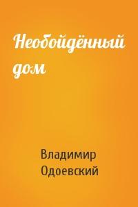 Владимир Одоевский - Необойдённый дом