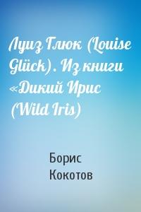 Борис Кокотов - Луиз Глюк (Louise Glück). Из книги «Дикий Ирис (Wild Iris)