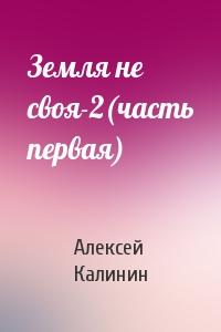 Алексей Калинин - Земля не своя-2(часть первая)