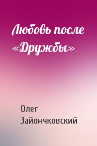 Олег Зайончковский - Любовь после «Дружбы»