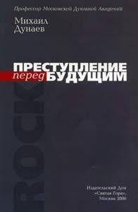 Михаил Дунаев - ПРЕСТУПЛЕНИЕ перед БУДУЩИМ