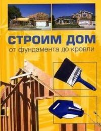 Строим дом от фундамента до кровли