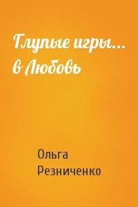Ольга Резниченко - Глупые игры... в Любовь
