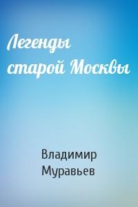 Владимир Брониславович Муравьев - Легенды старой Москвы