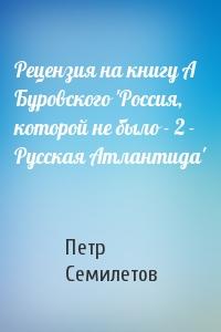 Петр Семилетов - Рецензия на книгу А Буровского 'Россия, которой не было - 2 - Русская Атлантида'