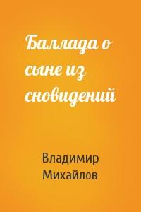 Владимир Михайлов - Баллада о сыне из сновидений