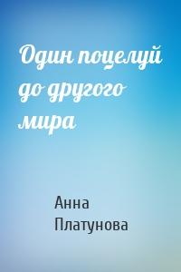 Анна Платунова - Один поцелуй до другого мира