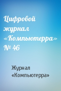 Журнал «Компьютерра» - Цифровой журнал «Компьютерра» № 46