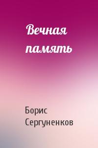 Борис Сергуненков - Вечная память