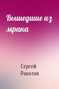 Сергей Рокотов - Вышедшие из мрака
