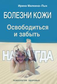 Ирина Малкина-Пых - Болезни кожи. Освободиться и забыть. Навсегда