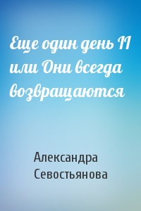 Александра Севостьянова - Еще один день II или Они всегда возвращаются