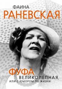 Глеб Скороходов - Фаина Раневская. Фуфа Великолепная, или с юмором по жизни
