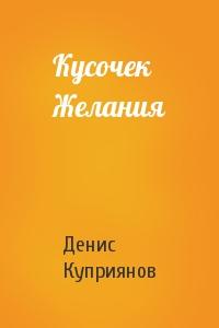 Денис Куприянов - Кусочек Желания