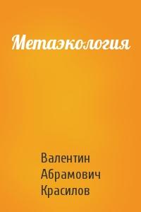 Валентин Красилов - Метаэкология