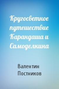 Валентин Постников - Кругосветное путешествие Карандаша и Самоделкина
