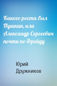 Какого роста был Пушкин, или Александр Сергеевич почти по Фрейду