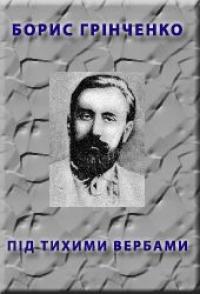 Борис Грінченко - Пiд тихими вербами