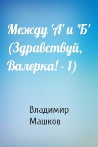 Владимир Машков - Между 'А' и 'Б' (Здравствуй, Валерка! - 1)