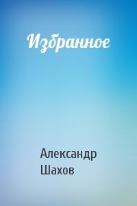 Александр Шахов - Избранное
