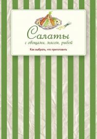 Сборник рецептов - Салаты с овощами, мясом, рыбой. Как выбрать, что приготовить