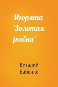 Игоряша 'Золотая рыбка'