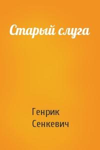 Генрик Сенкевич - Старый слуга