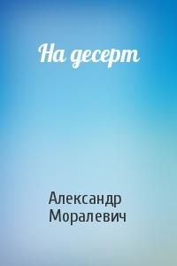 Александр Моралевич - На десерт