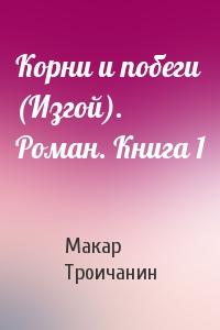 Корни и побеги (Изгой). Роман. Книга 1