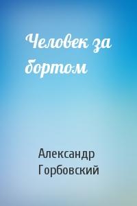 Александр Горбовский - Человек за бортом