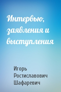 Игорь Шафаревич - Интервью, заявления и выступления
