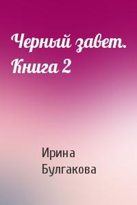 Ирина Булгакова - Черный завет. Книга 2