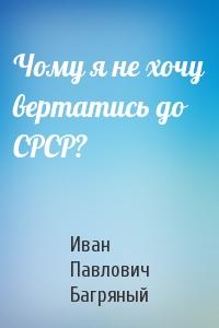 Иван Павлович Багряный - Чому я не хочу вертатись до СРСР?