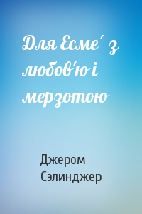 Джером Дейвид Сэлинджер - Для Есме́ з любов'ю і мерзотою