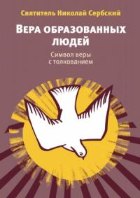 Николай Велимирович - Вера образованных людей. Символ веры с толкованием