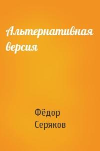 Фёдор Серяков - Альтернативная версия