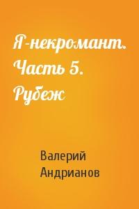 Валерий Андрианов - Я-некромант. Часть 5. Рубеж