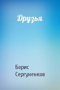 Борис Сергуненков - Друзья