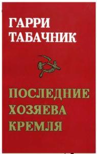 Гарри Давидович Табачник - ПОСЛЕДНИЕ ХОЗЯЕВА КРЕМЛЯ