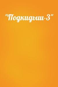 """""""Подкидыш-3"""""""