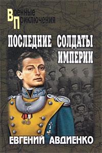 Евгений Авдиенко - Последние солдаты империи