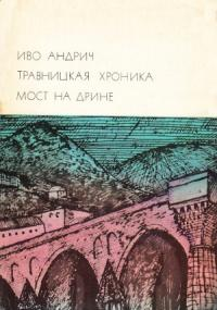 Иво Андрич - Травницкая хроника. Мост на Дрине