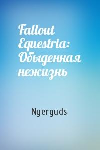 Fallout Equestria: Обыденная нежизнь