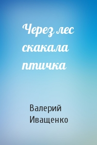 Валерий Иващенко - Через лес скакала птичка