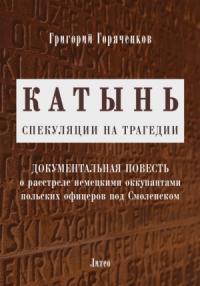 Григорий Горяченков - Катынь: спекуляции на трагедии