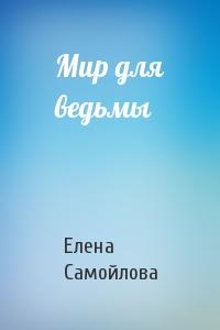 Самойлова Елена - Мир для ведьмы