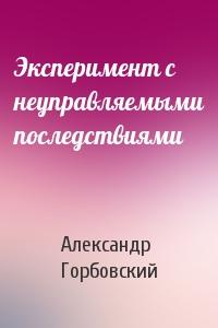 Александр Горбовский - Эксперимент с неуправляемыми последствиями