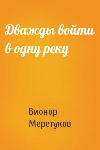 Вионор Меретуков - Дважды войти в одну реку